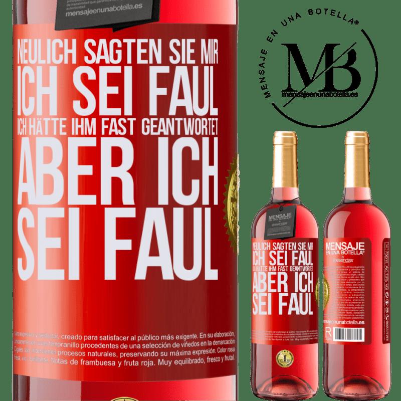 24,95 € Kostenloser Versand   Roséwein ROSÉ Ausgabe Neulich sagten sie mir, ich sei faul, ich hätte ihm fast geantwortet, aber ich sei faul Rote Markierung. Anpassbares Etikett Junger Wein Ernte 2020 Tempranillo