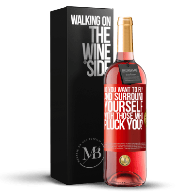 «do you want to fly and surround yourself with those who pluck you?» ROSÉ Edition