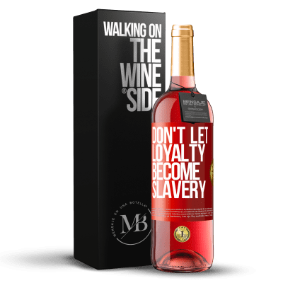 «Don't let loyalty become slavery» ROSÉ Edition