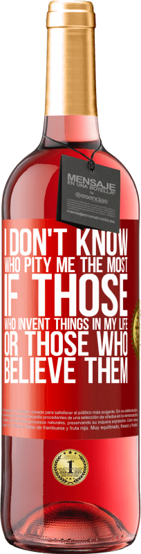 24,95 € Free Shipping | Rosé Wine ROSÉ Edition I don't know who pity me the most, if those who invent things in my life or those who believe them Red Label. Customizable label Young wine Harvest 2020 Tempranillo