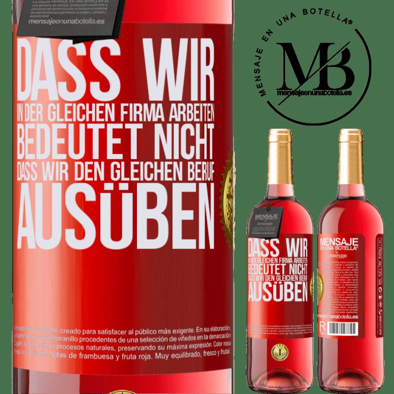 24,95 € Kostenloser Versand | Roséwein ROSÉ Ausgabe Dass wir in der gleichen Firma arbeiten, bedeutet nicht, dass wir den gleichen Beruf ausüben Rote Markierung. Anpassbares Etikett Junger Wein Ernte 2020 Tempranillo