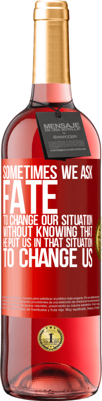 24,95 € Free Shipping | Rosé Wine ROSÉ Edition Sometimes we ask fate to change our situation without knowing that he put us in that situation, to change us Red Label. Customizable label Young wine Harvest 2020 Tempranillo