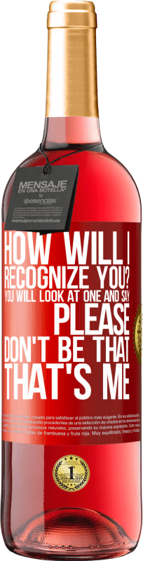 24,95 € Free Shipping   Rosé Wine ROSÉ Edition How will i recognize you? You will look at one and say please, don't be that. That's me Red Label. Customizable label Young wine Harvest 2020 Tempranillo