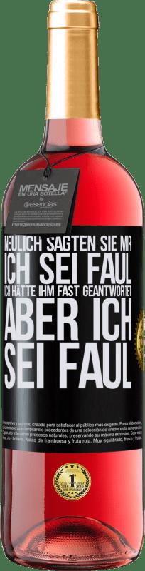 24,95 € Kostenloser Versand   Roséwein ROSÉ Ausgabe Neulich sagten sie mir, ich sei faul, ich hätte ihm fast geantwortet, aber ich sei faul Schwarzes Etikett. Anpassbares Etikett Junger Wein Ernte 2020 Tempranillo