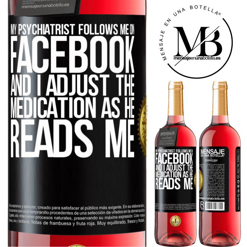 24,95 € Free Shipping   Rosé Wine ROSÉ Edition My psychiatrist follows me on Facebook, and I adjust the medication as he reads me Black Label. Customizable label Young wine Harvest 2020 Tempranillo