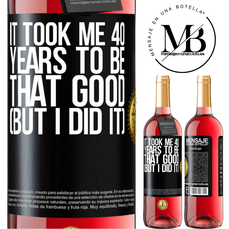 24,95 € Free Shipping   Rosé Wine ROSÉ Edition It took me 40 years to be that good (But I did it) Black Label. Customizable label Young wine Harvest 2020 Tempranillo