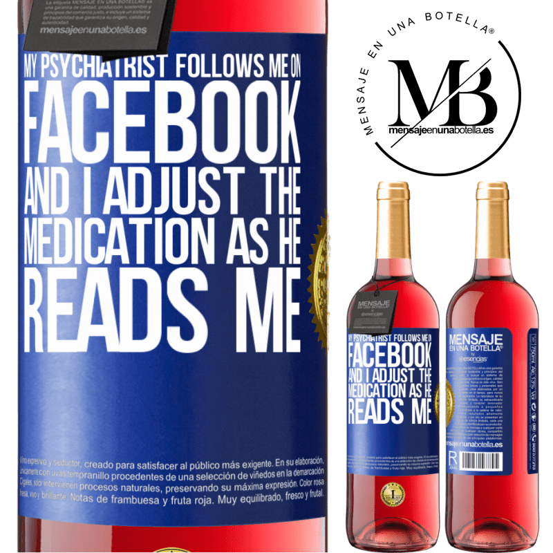 24,95 € Free Shipping   Rosé Wine ROSÉ Edition My psychiatrist follows me on Facebook, and I adjust the medication as he reads me Blue Label. Customizable label Young wine Harvest 2020 Tempranillo