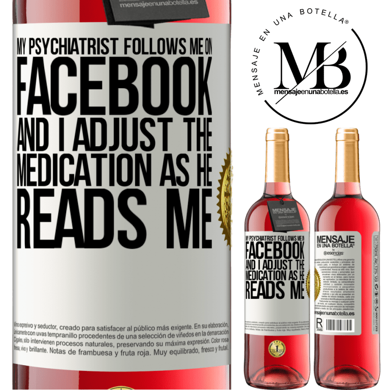 24,95 € Free Shipping   Rosé Wine ROSÉ Edition My psychiatrist follows me on Facebook, and I adjust the medication as he reads me White Label. Customizable label Young wine Harvest 2020 Tempranillo