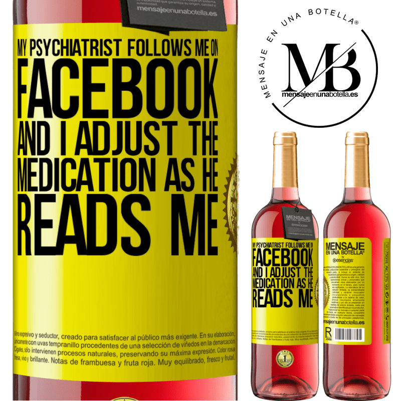 24,95 € Free Shipping   Rosé Wine ROSÉ Edition My psychiatrist follows me on Facebook, and I adjust the medication as he reads me Yellow Label. Customizable label Young wine Harvest 2020 Tempranillo