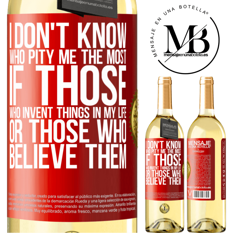 24,95 € Free Shipping | White Wine WHITE Edition I don't know who pity me the most, if those who invent things in my life or those who believe them Red Label. Customizable label Young wine Harvest 2020 Verdejo