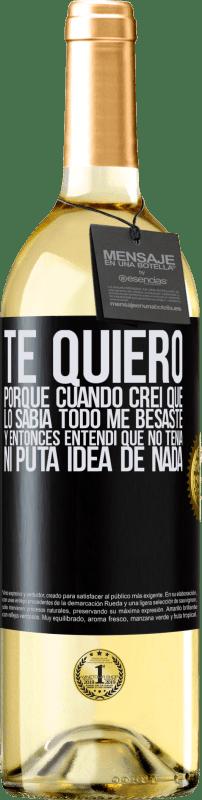 24,95 € Envío gratis | Vino Blanco Edición WHITE TE QUIERO. Porque cuando creí que lo sabía todo me besaste. Y entonces entendí que no tenía ni puta idea de nada Etiqueta Negra. Etiqueta personalizable Vino joven Cosecha 2020 Verdejo