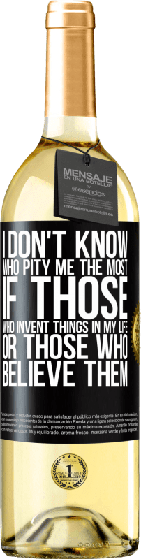 24,95 € Free Shipping | White Wine WHITE Edition I don't know who pity me the most, if those who invent things in my life or those who believe them Black Label. Customizable label Young wine Harvest 2020 Verdejo