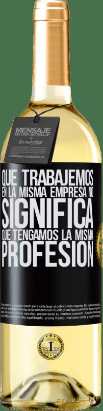 24,95 € Envío gratis | Vino Blanco Edición WHITE Que trabajemos en la misma empresa no significa que tengamos la misma profesión Etiqueta Negra. Etiqueta personalizable Vino joven Cosecha 2020 Verdejo