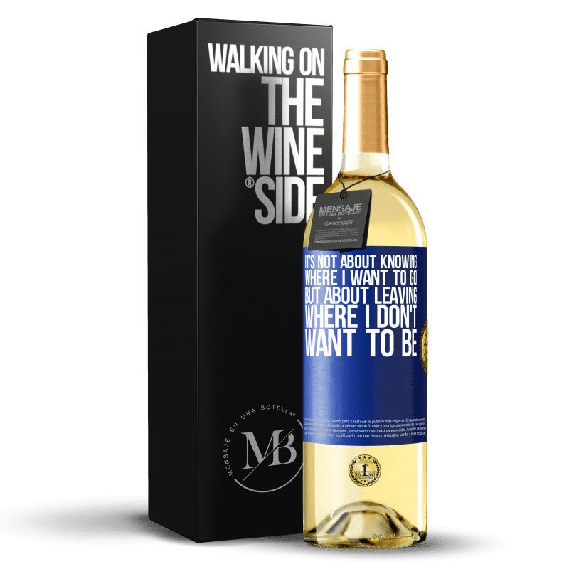 24,95 € Free Shipping   White Wine WHITE Edition It's not about knowing where I want to go, but about leaving where I don't want to be Blue Label. Customizable label Young wine Harvest 2020 Verdejo