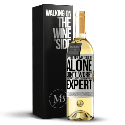«If you see me talking alone, don't worry. Sometimes I need the opinion of an expert» WHITE Edition
