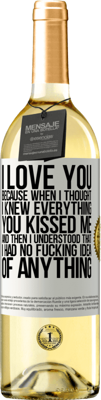 24,95 € Free Shipping   White Wine WHITE Edition I LOVE YOU Because when I thought I knew everything you kissed me. And then I understood that I had no fucking idea of White Label. Customizable label Young wine Harvest 2020 Verdejo