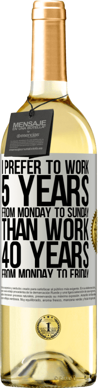 24,95 € Free Shipping   White Wine WHITE Edition I prefer to work 5 years from Monday to Sunday, than work 40 years from Monday to Friday White Label. Customizable label Young wine Harvest 2020 Verdejo