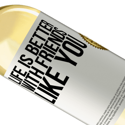 Unique & Personal Expressions. «Life is better, with friends like you» WHITE Edition