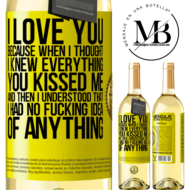 24,95 € Free Shipping   White Wine WHITE Edition I LOVE YOU Because when I thought I knew everything you kissed me. And then I understood that I had no fucking idea of Yellow Label. Customizable label Young wine Harvest 2020 Verdejo