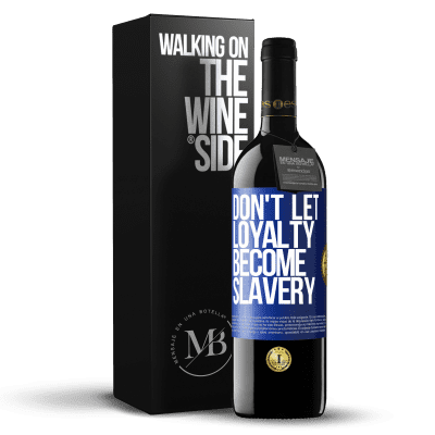 «Don't let loyalty become slavery» RED Edition Crianza 6 Months