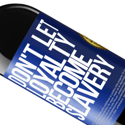 Unique & Personal Expressions. «Don't let loyalty become slavery» RED Edition Crianza 6 Months
