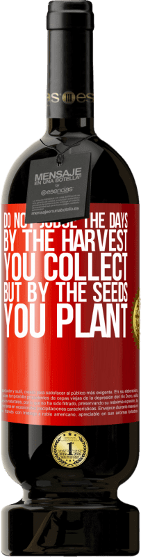 29,95 € | Red Wine Premium Edition MBS Reserva Do not judge the days by the harvest you collect, but by the seeds you plant Yellow Label. Customizable label I.G.P. Vino de la Tierra de Castilla y León Aging in oak barrels 12 Months Harvest 2013 Spain Tempranillo