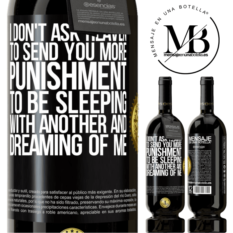 29,95 € Free Shipping | Red Wine Premium Edition MBS® Reserva I don't ask heaven to send you more punishment, to be sleeping with another and dreaming of me Black Label. Customizable label Reserva 12 Months Harvest 2013 Tempranillo