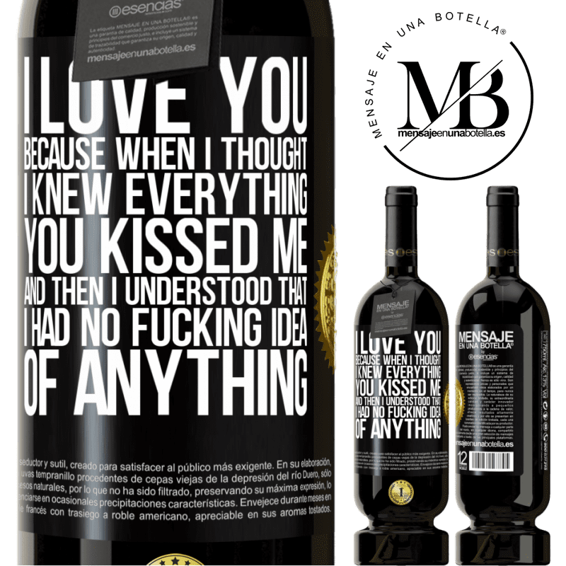 29,95 € Free Shipping | Red Wine Premium Edition MBS® Reserva I LOVE YOU Because when I thought I knew everything you kissed me. And then I understood that I had no fucking idea of Black Label. Customizable label Reserva 12 Months Harvest 2013 Tempranillo