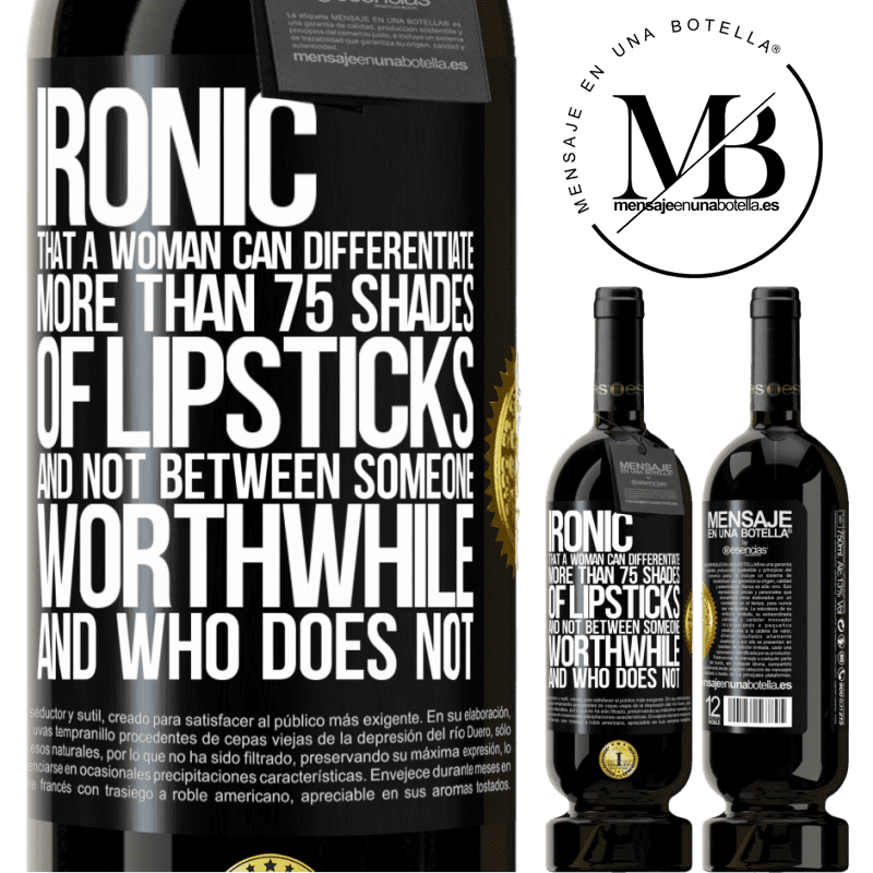 29,95 € Free Shipping | Red Wine Premium Edition MBS® Reserva Ironic. That a woman can differentiate more than 75 shades of lipsticks and not between someone worthwhile and who does not Black Label. Customizable label Reserva 12 Months Harvest 2013 Tempranillo