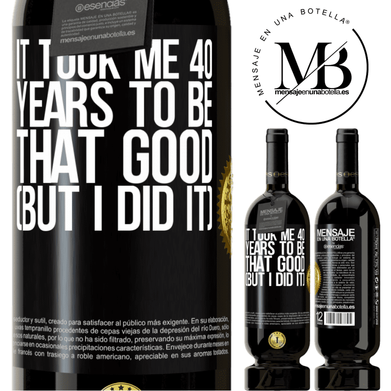 29,95 € Free Shipping   Red Wine Premium Edition MBS® Reserva It took me 40 years to be that good (But I did it) Black Label. Customizable label Reserva 12 Months Harvest 2013 Tempranillo
