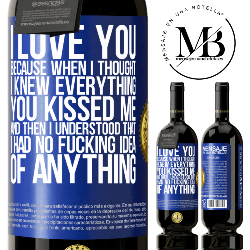 29,95 € Free Shipping | Red Wine Premium Edition MBS® Reserva I LOVE YOU Because when I thought I knew everything you kissed me. And then I understood that I had no fucking idea of Blue Label. Customizable label Reserva 12 Months Harvest 2013 Tempranillo
