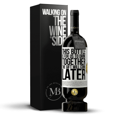 «This bottle is for us to drink together. The gift will come later» Premium Edition MBS® Reserva