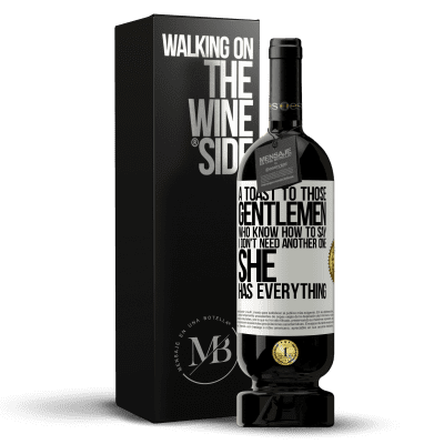 «A toast to those gentlemen who know how to say I don't need another one, she has everything» Premium Edition MBS® Reserva