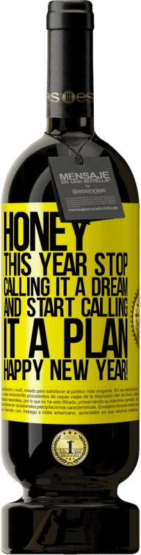 29,95 € | Red Wine Premium Edition RED MBS Honey, this year stop calling it a dream and start calling it a plan. Happy New Year! Yellow Label. Customized label I.G.P. Vino de la Tierra de Castilla y León Aging in oak barrels 12 Months Harvest 2016 Spain Tempranillo