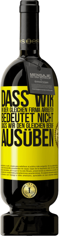 29,95 € Kostenloser Versand | Rotwein Premium Edition MBS® Reserva Dass wir in der gleichen Firma arbeiten, bedeutet nicht, dass wir den gleichen Beruf ausüben Gelbes Etikett. Anpassbares Etikett Reserva 12 Monate Ernte 2013 Tempranillo